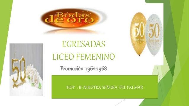 EGRESADAS LICEO FEMENINO Promoci�n 1962-1968 HOY : IE NUESTRA SE�ORA DEL PALMAR