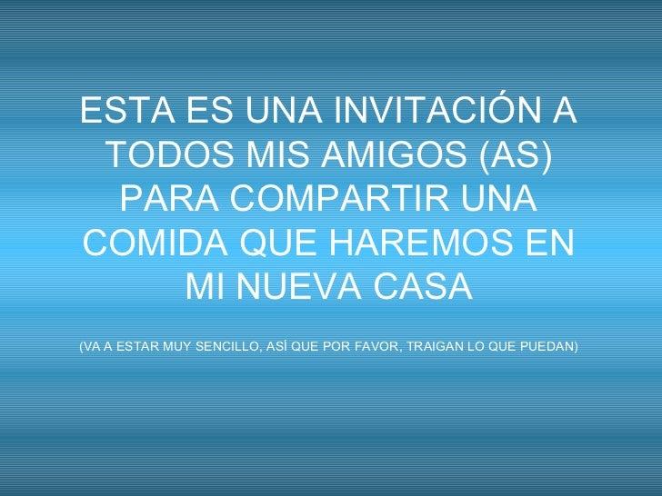 ESTA ES UNA INVITACIÓN A TODOS MIS AMIGOS (AS) PARA COMPARTIR UNA COMIDA QUE HAREMOS EN MI NUEVA CASA (VA A ESTAR MUY SENC...