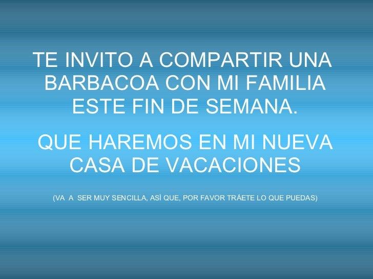 TE INVITO A COMPARTIR UNA  BARBACOA CON MI FAMILIA ESTE FIN DE SEMANA. QUE HAREMOS EN MI NUEVA CASA DE VACACIONES (VA  A  ...