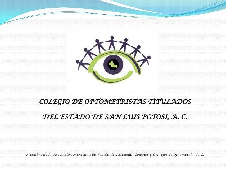 COLEGIO DE OPTOMETRISTAS TITULADOS <br />DEL ESTADO DE SAN LUIS POTOSI, A. C.<br />Miembro de la Asociación Mexicana de Fa...