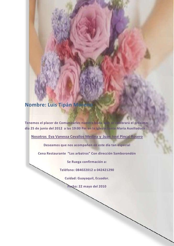 Nombre: Luis Tipán MorenoTenemos el placer de Comunicarles nuestra boda que se celebrará el próximodía 25 de junio del 201...