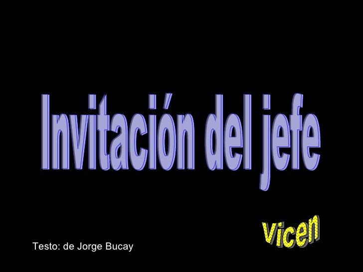 Testo: de Jorge Bucay Invitación del jefe Vicen