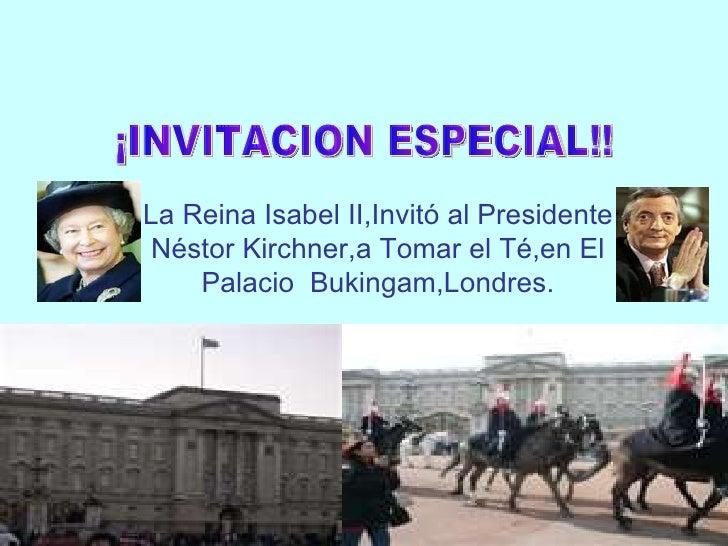La Reina Isabel II,Invitó al Presidente Néstor Kirchner,a Tomar el Té,en El Palacio  Bukingam,Londres. ¡INVITACION ESPECIA...