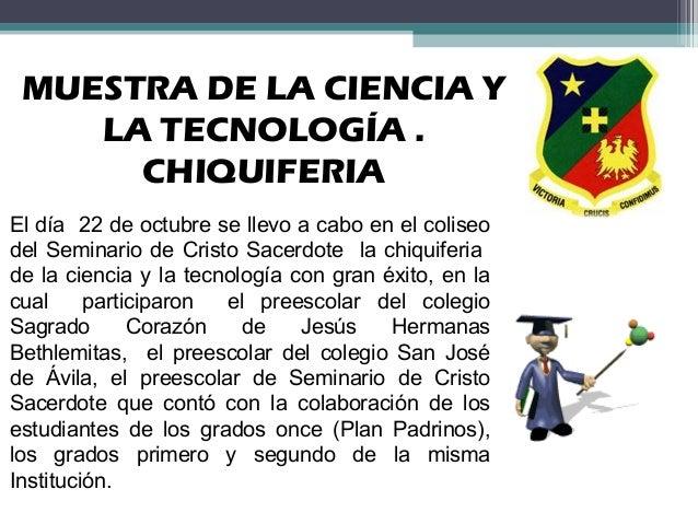 MUESTRA DE LA CIENCIA Y LA TECNOLOGÍA . CHIQUIFERIA El día 22 de octubre se llevo a cabo en el coliseo del Seminario de Cr...