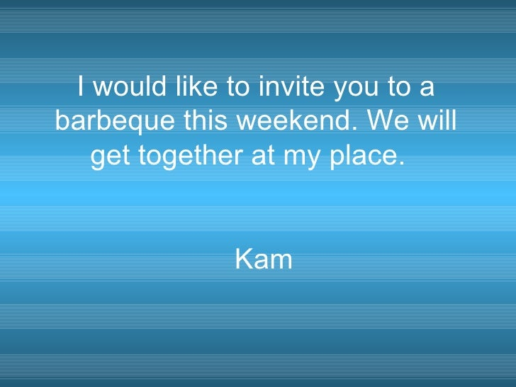 I would like to invite you to a barbeque this weekend. We will    get together at my place.                 Kam
