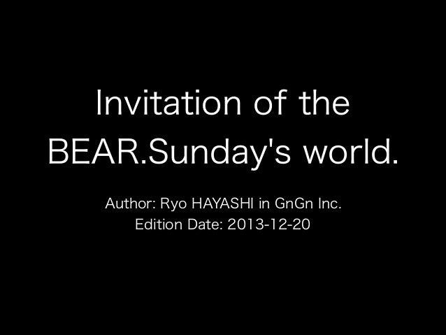 Invitation of the BEAR.Sunday's world. Author: Ryo HAYASHI in GnGn Inc. Edition Date: 2013-12-20