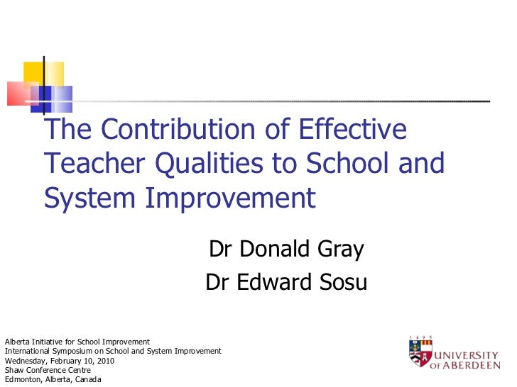 The Contribution of Effective Teacher Qualities to School and System Improvement Dr Donald Gray Dr Edward Sosu Alberta Ini...