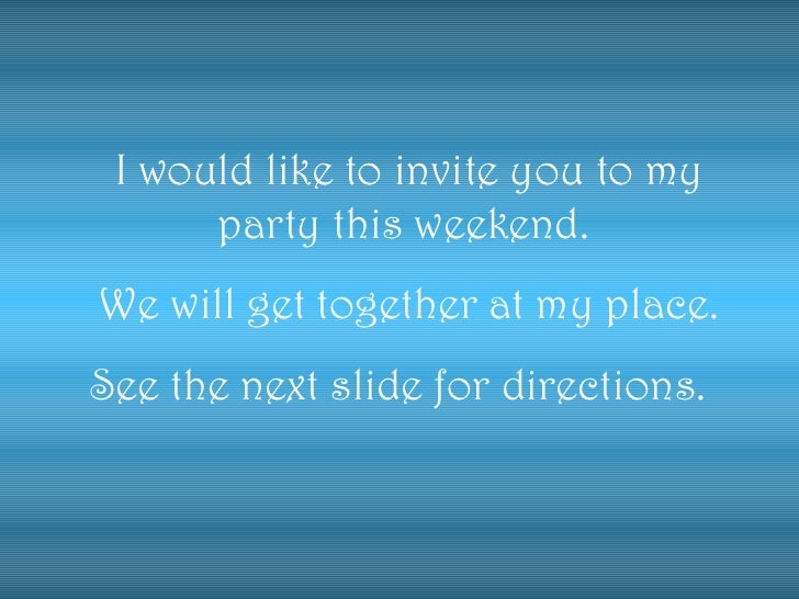 I would like to invite you to my party this weekend.  We will get together at my place. See the next slide for directions.