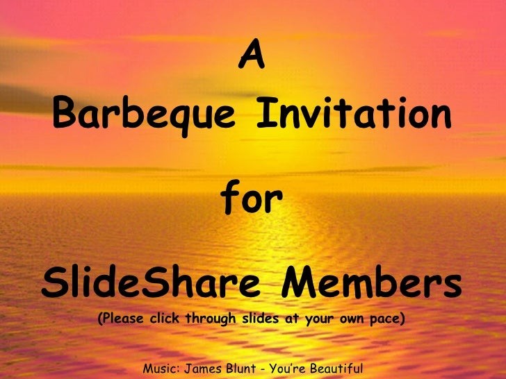 A Barbeque Invitation for SlideShare Members Music: James Blunt - You're Beautiful (Please click through slides at your ow...
