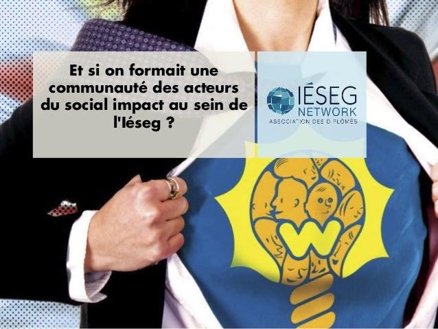 Et si on formait unecommunauté des acteursdu social impact au sein delIéseg ?