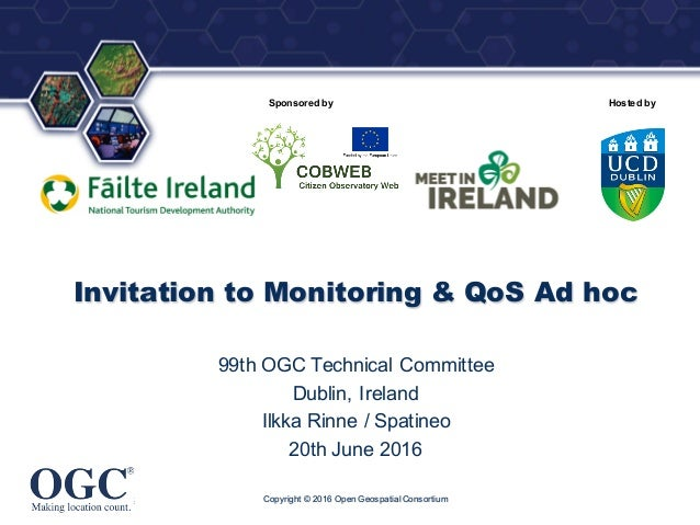 ® Sponsored by Hosted by Invitation to Monitoring & QoS Ad hoc 99th OGC Technical Committee Dublin, Ireland Ilkka Rinne / ...