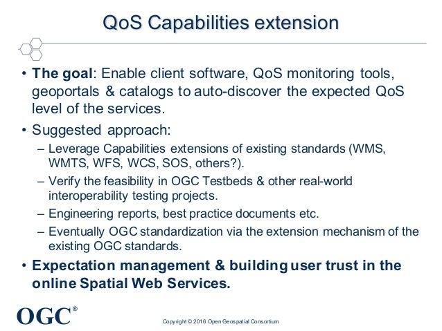 OGC ® QoS Capabilities extension • The goal: Enable client software, QoS monitoring tools, geoportals & catalogs to auto-d...