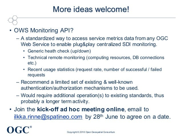 OGC ® More ideas welcome! • OWS Monitoring API? – A standardized way to access service metrics data from any OGC Web Servi...