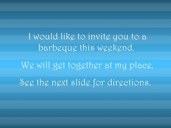 I would like to invite you to a barbeque this weekend.  We will get together at my place. See the next slide for direction...