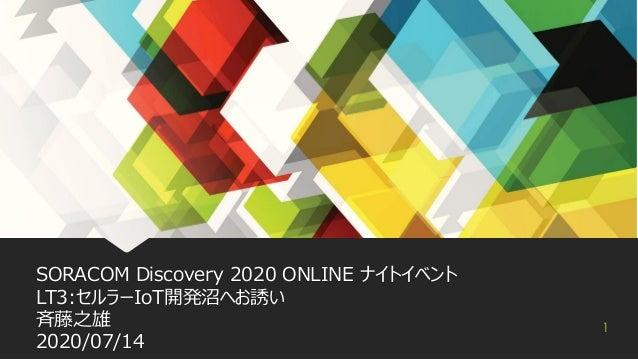 SORACOM Discovery 2020 ONLINE ナイトイベント LT3:セルラーIoT開発沼ヘお誘い 斉藤之雄 2020/07/14 1