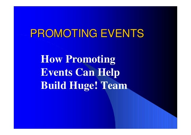 PROMOTING EVENTS How Promoting Events Can Help Build Huge! Team