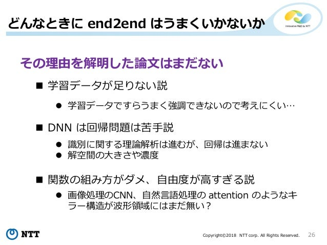 Copyright©2018 NTT corp. All Rights Reserved. 26 どんなときに end2end はうまくいかないか その理由を解明した論文はまだない  学習データが足りない説  DNN は回帰問題は苦手説 ...