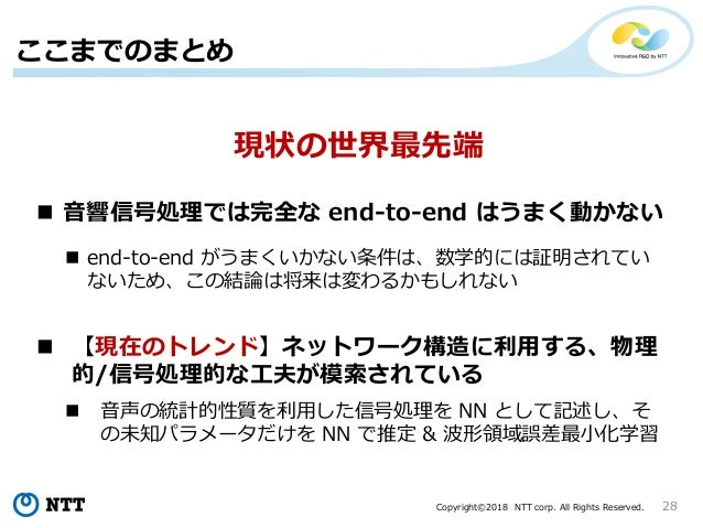 Copyright©2018 NTT corp. All Rights Reserved. 28 ここまでのまとめ  音響信号処理では完全な end-to-end はうまく動かない  end-to-end がうまくいかない条件は、数学的には...