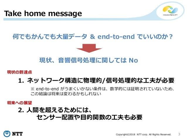 Copyright©2018 NTT corp. All Rights Reserved. 3 Take home message 何でもかんでも大量データ & end-to-end でいいのか? 現状、音響信号処理に関しては No 1. ネッ...