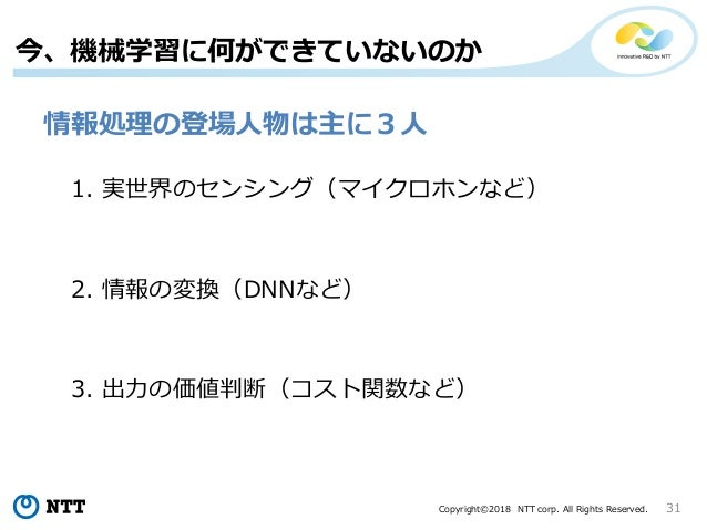 Copyright©2018 NTT corp. All Rights Reserved. 31 今、機械学習に何ができていないのか 情報処理の登場人物は主に3人 1. 実世界のセンシング(マイクロホンなど) 2. 情報の変換(DNNなど) 3...