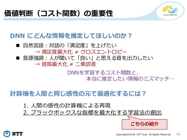 Copyright©2018 NTT corp. All Rights Reserved. 46 価値判断(コスト関数)の重要性 DNN にどんな情報を推定してほしいのか?  自然言語:対話の「満足度」を上げたい → 満足度最大化 ≠ クロス...