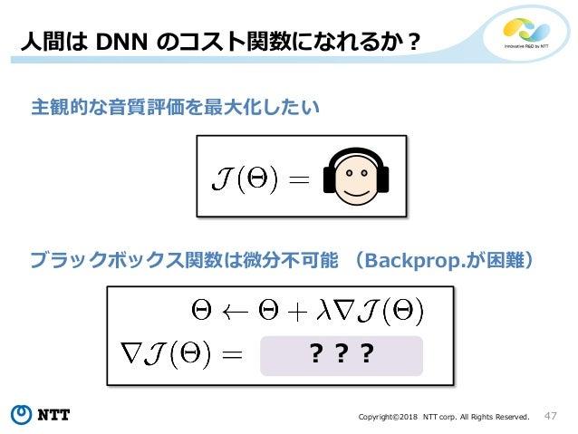 Copyright©2018 NTT corp. All Rights Reserved. 47 主観的な音質評価を最大化したい ブラックボックス関数は微分不可能 (Backprop.が困難) ??? 人間は DNN のコスト関数になれるか?