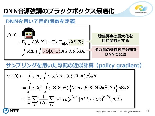 Copyright©2018 NTT corp. All Rights Reserved. 51 DNN音源強調のブラックボックス最適化 DNNを用いて目的関数を定義 サンプリングを用いた勾配の近似計算(policy gradient) 出力音...