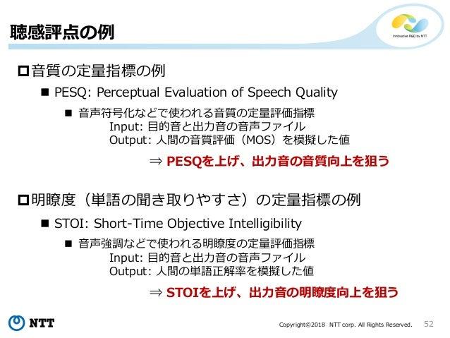 Copyright©2018 NTT corp. All Rights Reserved. 聴感評点の例 52 音質の定量指標の例 明瞭度(単語の聞き取りやすさ)の定量指標の例  PESQ: Perceptual Evaluation o...