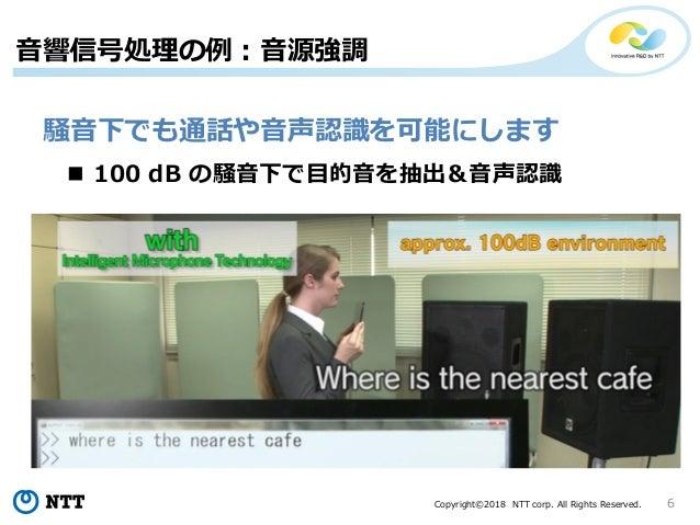 Copyright©2018 NTT corp. All Rights Reserved. 6 音響信号処理の例:音源強調 騒音下でも通話や音声認識を可能にします  100 dB の騒音下で目的音を抽出&音声認識