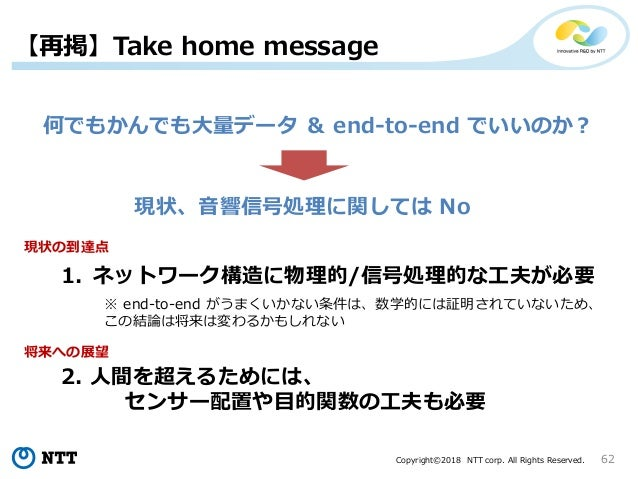 Copyright©2018 NTT corp. All Rights Reserved. 62 【再掲】Take home message 何でもかんでも大量データ & end-to-end でいいのか? 現状、音響信号処理に関しては No ...