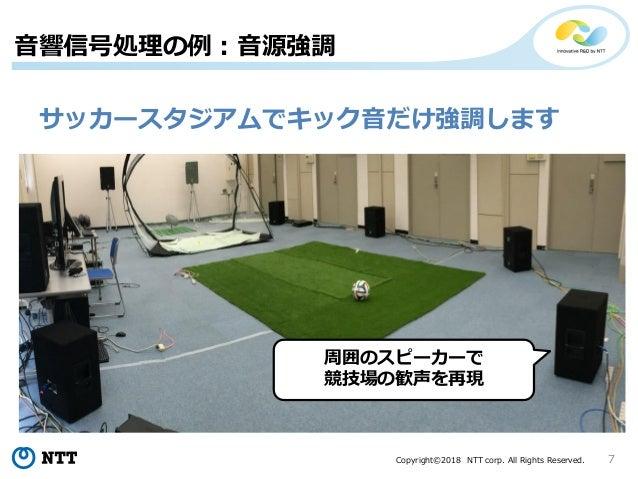 Copyright©2018 NTT corp. All Rights Reserved. 7 音響信号処理の例:音源強調 サッカースタジアムでキック音だけ強調します 周囲のスピーカーで 競技場の歓声を再現