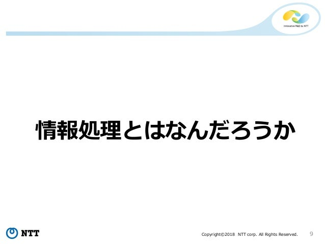 Copyright©2018 NTT corp. All Rights Reserved. 9 情報処理とはなんだろうか