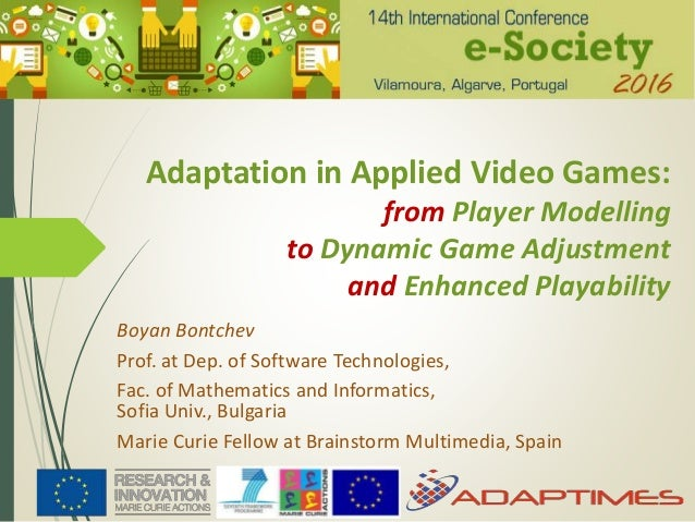 Adaptation in Applied Video Games: from Player Modelling to Dynamic Game Adjustment and Enhanced Playability Boyan Bontche...