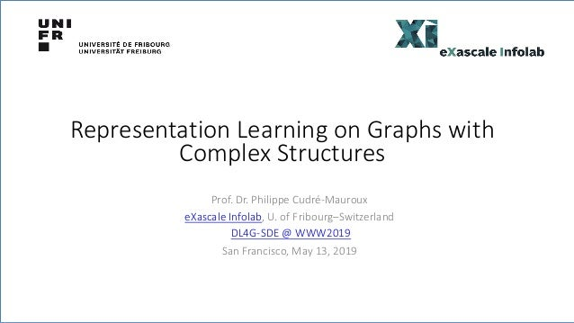 Representation Learning on Graphs with Complex Structures Prof. Dr. Philippe Cudré-Mauroux eXascale Infolab, U. of Fribour...
