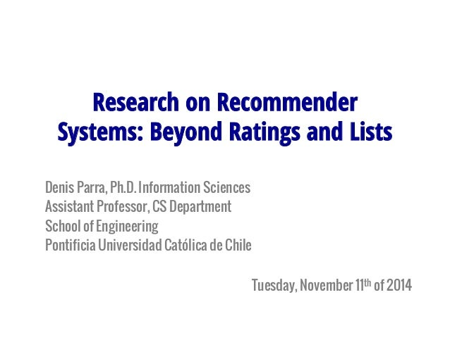 Research on Recommender  Systems: Beyond Ratings and Lists  Denis Parra, Ph.D. Information Sciences  Assistant Professor, ...