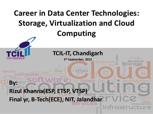 Career in Data Center Technologies:Storage, Virtualization and CloudComputingTCIL-IT, Chandigarh3rd September, 2012By:Rizu...