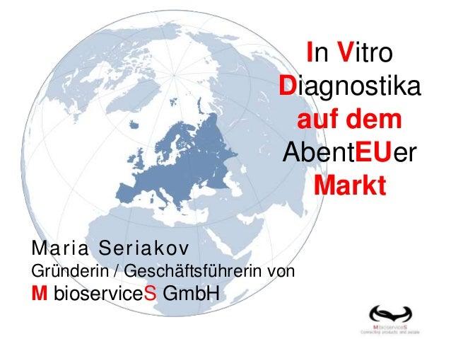 In Vitro Diagnostika auf dem AbentEUer Markt Maria Seriakov Gründerin / Geschäftsführerin von M bioserviceS GmbH