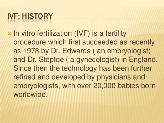 history of in vitro fertilization In vitro fertilization is the most common type of assisted reproductive technology learn more about how the vitro fertilization process works.