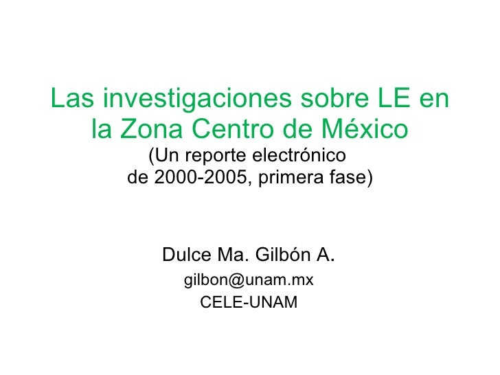 Las investigaciones sobre LE en la Zona Centro de México (Un reporte electrónico  de 2000-2005, primera fase) Dulce Ma. Gi...