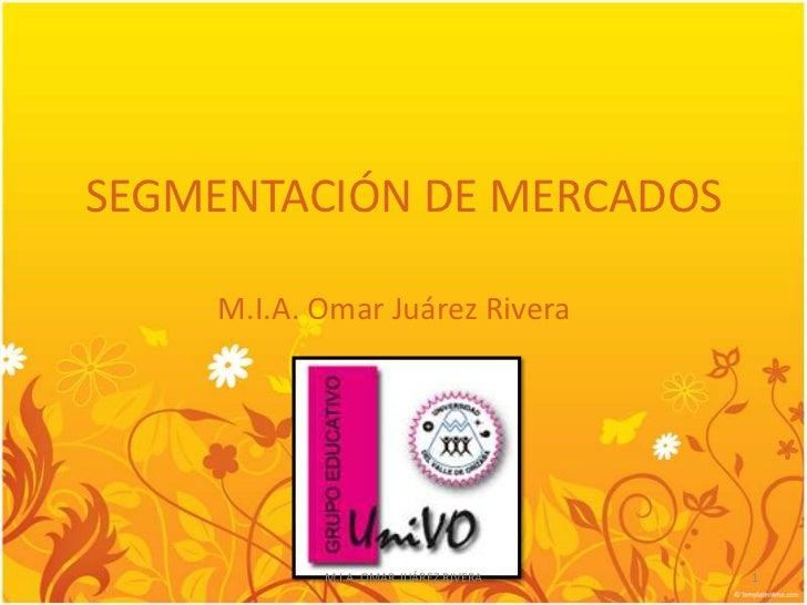SEGMENTACIÓN DE MERCADOS    M.I.A. Omar Juárez Rivera           M.I.A. OMAR JUÁREZ RIVERA   1