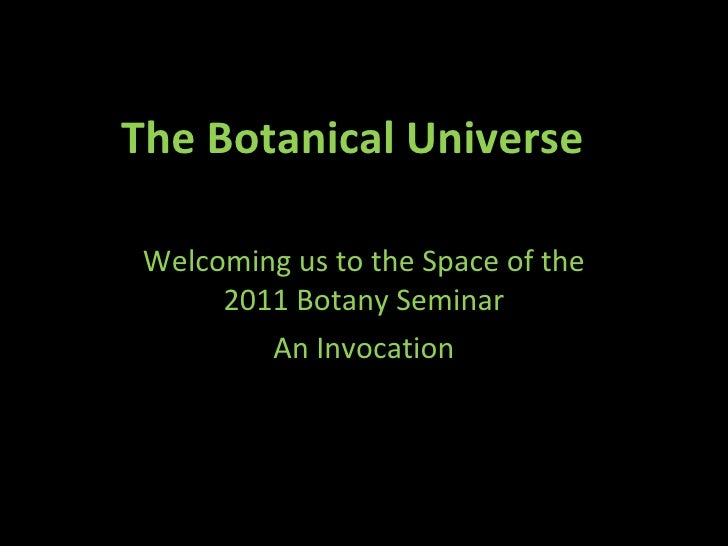 The Botanical Universe  Welcoming us to the Space of the 2011 Botany Seminar An Invocation