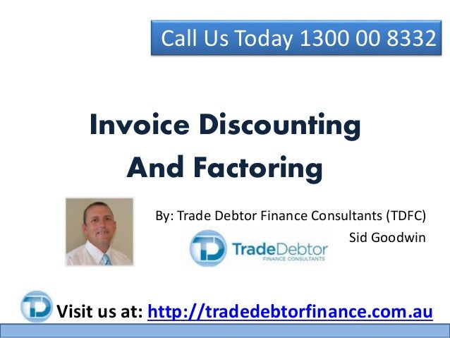 Call Us Today 1300 00 8332 Visit us at: http://tradedebtorfinance.com.au Invoice Discounting And Factoring By: Trade Debto...
