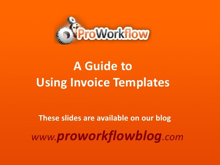 A Guide to <br />Using Invoice Templates<br />These slides are available on our blog<br />www.proworkflowblog.com<br />
