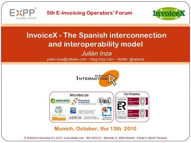 InvoiceX - The Spanish interconnection and interoperability model   Julián Inza julian.inza@albalia.com – blog.inza.com ...