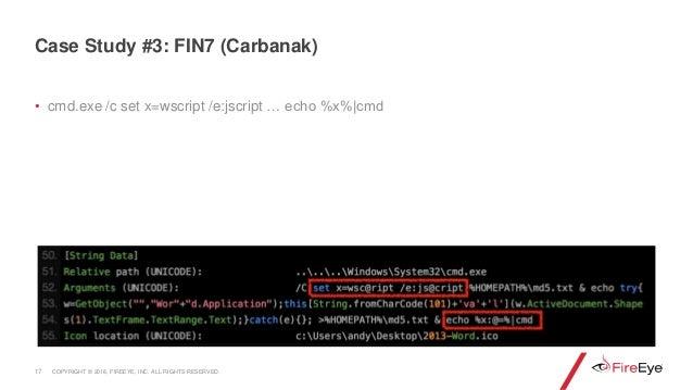 • cmd.exe /c set x=wscript /e:jscript … echo %x%|cmd 17 Case Study #3: FIN7 (Carbanak) COPYRIGHT © 2018, FIREEYE, INC. ALL...