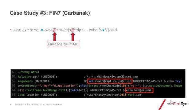 • cmd.exe /c set x=wsc@ript /e:js@cript … echo %x%|cmd 21 Case Study #3: FIN7 (Carbanak) Garbage delimiter COPYRIGHT © 201...