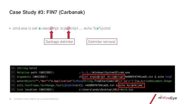 • cmd.exe /c set x=wsc@ript /e:js@cript … echo %x%|cmd 22 Case Study #3: FIN7 (Carbanak) Garbage delimiter Delimiter remov...