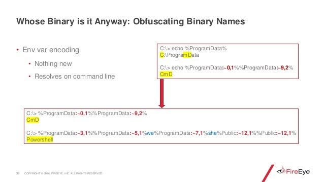 • Env var encoding • Nothing new • Resolves on command line 39 Whose Binary is it Anyway: Obfuscating Binary Names C:> %Pr...